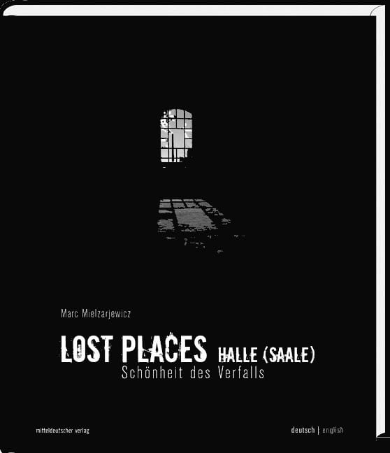 Urban Exploration coffee-table book: Lost Places Halle - Schönheit des Verfalls order here